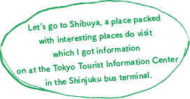 Let's go to Shibuya, a place packed with interesting places do visit which I got information on at the Tokyo Tourist Information Center in the Shinjuku bus terminal.