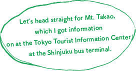 Let's head straight for Mt. Takao, which I got information on at the Tokyo Tourist Information Center at the Shinjuku bus terminal.